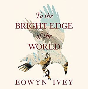 To the Bright Edge of the World Hörbuch von Eowyn Ivey Gesprochen von: Christine Lakin, John Glouchevich, Kiff Vandenheuvel