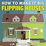 How to Make It Big Flipping Houses | J.D. Rockefeller