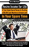 Passive Income for Life [A Proven Blueprint for Financial Freedom]: A Time-Tested Secret Recipe for Building a $50,000 Cash Machine Selling on Amazon ...In Your Spare Time (Almost Free Money)