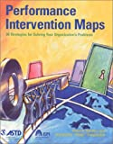 Performance Intervention Maps: 36 Strategies for Solving Your Organization's Problems