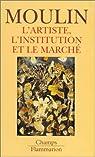 L'artiste, l'institution et le march� par Moulin