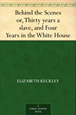 Behind the Scenes: Formerly a Slave, but More Recently Modiste, and Friend to Mrs. Lincoln; Or, Thirty Years a Slave, and Four Years in the White House (The Lakeside Classics)