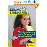 Königs Lernhilfen - Wie interpretiere ich Fabeln, Parabeln und Kurzgeschichten?: Anleitung. 10.-13. Schuljahr