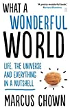 img - for What a Wonderful World: Life, the Universe and Everything in a Nutshell by Chown, Marcus (2014) Paperback book / textbook / text book