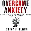 Overcome Anxiety: A Self Help Toolkit for Anxiety Relief and Panic Attacks Audiobook by Dr. Matt Lewis Narrated by Dr. Matt Lewis