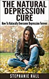 img - for The Natural Depression Cure: How To Naturally Overcome Depression Forever (depression and anxiety, depression recovery, depression remedies) book / textbook / text book