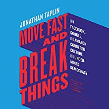 Move Fast and Break Things: How Facebook, Google, and Amazon Cornered Culture and Undermined Democracy | Livre audio Auteur(s) : Jonathan Taplin Narrateur(s) : Holden Still