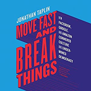 Move Fast and Break Things: How Facebook, Google, and Amazon Cornered Culture and Undermined Democracy Hörbuch von Jonathan Taplin Gesprochen von: Holden Still