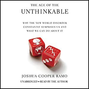 The Age of the Unthinkable: Why the New World Disorder Constantly Surprises Us And What We Can Do About It | [Joshua Cooper Ramo]