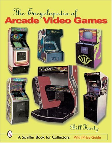 The Encyclopedia of Arcade Video Games (Schiffer Book for Collectors), by Bill Kurtz