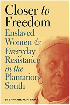 Closer to Freedom: Enslaved Women and Everyday Resistance in the Plantation South (Gender and American... by Stephanie M. H. Camp