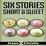 Six Stories Short & Sweet ~ Jason Z. Christie