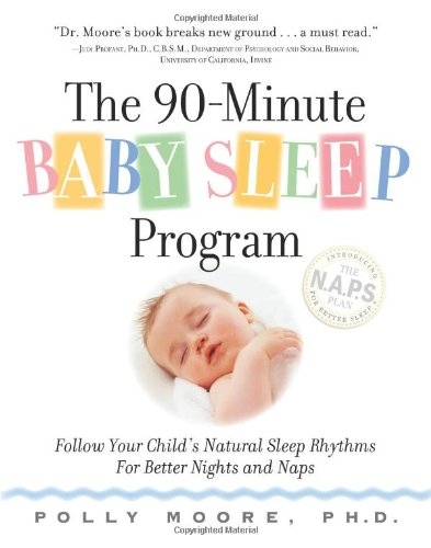 The 90-Minute Baby Sleep Program: Follow Your Child's Natural Sleep Rhythms for Better Nights and Naps: Polly Moore Ph.D.: 9780761143116: Amazon.com: Books