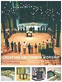 Creating Uncommon Worship: Transforming the Liturgy of the Eucharist