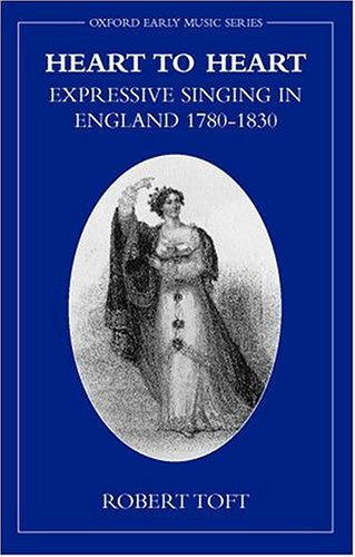 Heart to Heart: Expressive Singing in England 1780-1830 (Oxford Early Music Series)