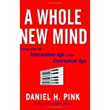 A Whole New Mind: Moving from the Information Age to the Conceptual Age ~ Daniel H. Pink
