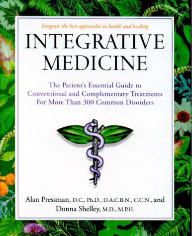 Integrative Medicine: The Patient's Essential Guide to Conventional and Complementary Treatments for More than 300 Common Disorders, Alan Pressman; Donna Shelley