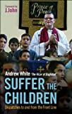 Andrew White Suffer the Children: Dispatches to and from the Front Line