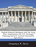 Radical Islamist Ideologies and the Long War: Implications for U.S. Strategic Planning and U.S. Central Command's Operations (1288737750) by Davis, Jacquelyn K.