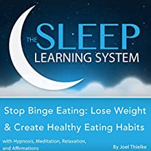 Stop Binge Eating: Lose Weight & Create Healthy Eating Habits with Hypnosis, Meditation, Relaxation, and Affirmations: The Sleep Learning System  by Joel Thielke Narrated by Joel Thielke