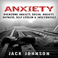 Anxiety: Overcome Anxiety, Social Anxiety, Shyness, Self Esteem & Insecurities (       UNABRIDGED) by Jack Johnson Narrated by Brett Balfour