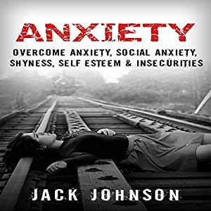 Anxiety: Overcome Anxiety, Social Anxiety, Shyness, Self Esteem & Insecurities Audiobook