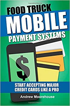 Food Truck Mobile Payment Systems - Start Accepting Major Credit Cards Like A Pro (Food Truck Startup) (Volume 5)