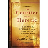 The Courtier and the Heretic: Leibniz, Spinoza, and the Fate of God in the Modern World ~ Matthew Stewart