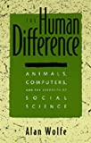 The Human Difference: Animals, Computers, and the Necessity of Social Science (0520089413) by Wolfe, Alan