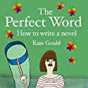 The Perfect Word: How to Write a Novel (       UNABRIDGED) by Kate Gould Narrated by Kate Gould