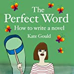 The Perfect Word: How to Write a Novel | Kate Gould