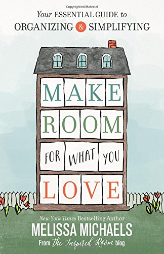 Book Cover: Make Room for What You Love: Your Essential Guide to Organizing and Simplifying