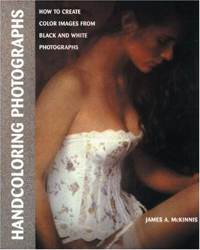 Handcoloring Photographs: How to Create Color Images from Black and White Photographs