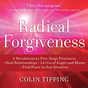 Radical Forgiveness: A Revolutionary Five-Stage Process to Heal Relationships, Let Go of Anger and Blame, Find Peace in Any Situation | [Colin Tipping]