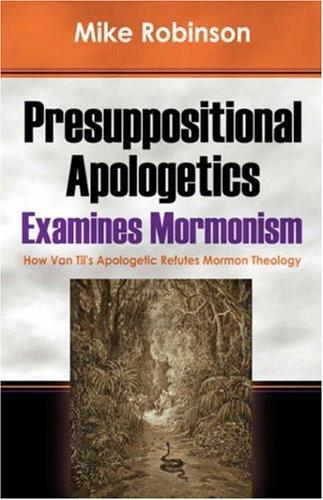 Presuppositional Apologetics Examines Mormonism: How Van Til's Apologetic Refutes Mormon Theology