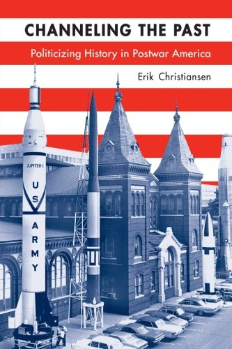 Channeling The Past: Politicizing History In Postwar America (Studies In American Thought And Culture)