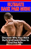 Ultimate Back Pain Guide: Discover Why Your Back Hurts and Learn How to End the Pain