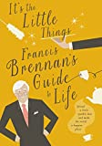 Francis Brennan It's the Little Things: Francis Brennan's Guide to Life