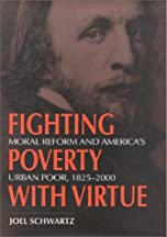 Fighting Poverty With Virtue: Moral Reform And America's Urban Poor, 1825-2000
