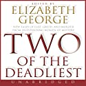 Two of the Deadliest (       UNABRIDGED) by Elizabeth George Narrated by Sile Bermingham, Cassandra Campbell, Mike Chamberlain, Mark Deakins, Justine Eyre, Rosalyn Landor, Ann Marie Lee