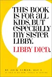 This Book Is For All Kids, But Especially My Sister, Libby.  Libby Died.