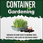 Container Gardening: Discover the Baby Steps to Growing Fruit, Vegetables, and Plants in Containers Easily! | Barbara Glidewell