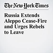 Russia Extends Aleppo Cease-Fire and Urges Rebels to Leave Other by Ivan Nechepurenko Narrated by Keith Sellon-Wright