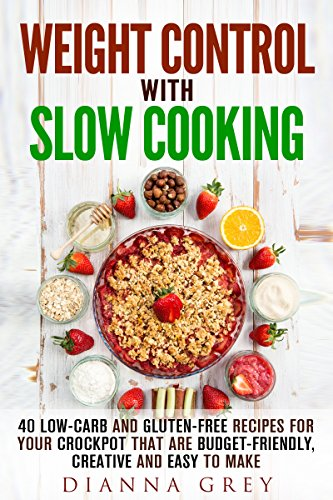Weight Control with Slow Cooking: 40 Low Carb and Gluten-Free Recipes for Your Crockpot that are Budget-Friendly, Creative and Easy to Make (Crockpot Recipes & Weight Loss) by Dianna Grey