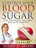 Control Your Blood Sugar: Lose the Weight, Feel Great, and Fight Diabetes!