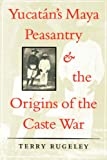 Yucatán's Maya Peasantry and the Origins of the Caste War (Symposia on Latin America Series)