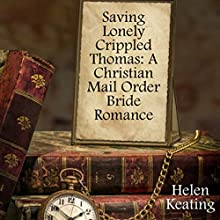 Saving Lonely Crippled Thomas: A Christian Mail Order Bride Romance (       UNABRIDGED) by Helen Keating Narrated by Joe Smith
