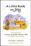 A Little Book of Joy: The Secret of Living a Good News Life in a Bad News World