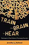 Train the Brain to Hear: Brain Training Techniques to Treat Auditory Processing Disorders in Kids with ADD/ADHD, Low Spectrum Autism, and Auditory Processing Disorders