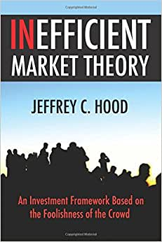 Inefficient Market Theory: An Investment Framework Based on the Foolishness of the Crowd ebook